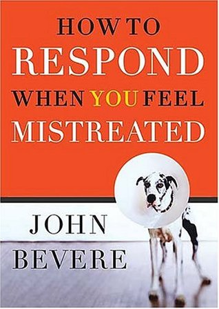 How to Respond When You Feel Mistreated by John Bevere