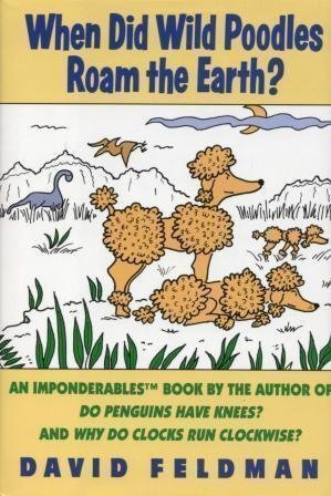 When Did Wild Poodles Roam the Earth? An Imponderables Book by David Feldman