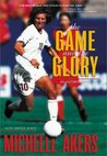 The Game and the Glory by Michelle Akers