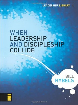 When Leadership and Discipleship Collide by Bill Hybels