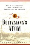 Boltzmanns Atom: The Great Debate That Launched A Revolution In Physics