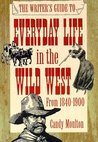The Writer's Guide to Everyday Life in the Wild West: 1840 to 1900 (Writer's Guides to Everyday Life)