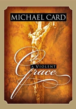 A Violent Grace by Michael Card