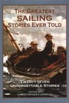 The Greatest Sailing Stories Ever Told: Twenty-Seven Unforgetable Stories