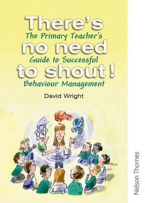 There's No Need to Shout!: The Primary Teacher's Guide to Successful Behaviour Management