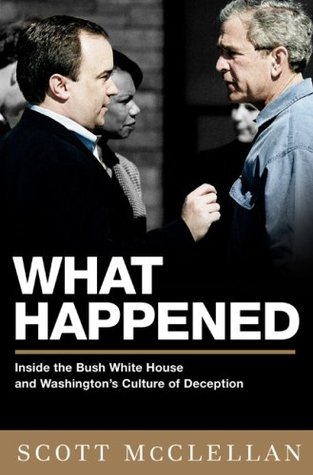 What Happened: Inside the Bush White House and Washington's Culture of Deception