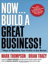 Now, Build a Great Business! 7 Ways to Maximize Your Profits in Any Market