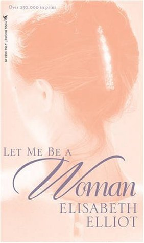 Let Me Be a Woman by Elisabeth Elliot