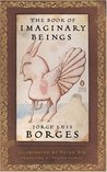 The Book of Imaginary Beings by Jorge Luis Borges