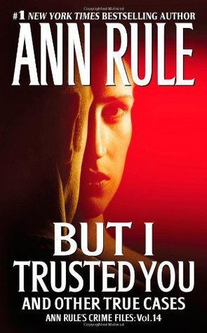 But I Trusted You and Other True Cases by Ann Rule