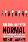 The Trouble with Normal: Sex, Politics, and the Ethics of Queer Life