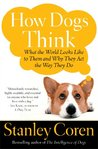 How Dogs Think: What the World Looks Like to Them and Why They Act the Way They Do