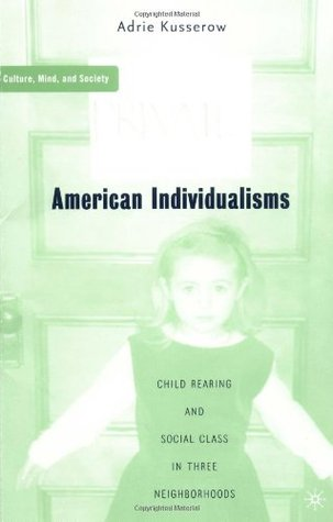 American Individualisms: Child Rearing and Social Class in Three Neighborhoods (Culture, Mind, and Society)