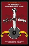 Kill Your Idols: A New Generation of Rock Writers Reconsiders the Classics