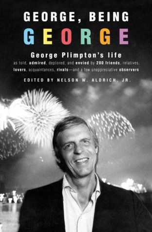 George, Being George: George Plimpton's Life as Told, Admired, Deplored, and Envied by 200 Friends, Relatives, Lovers, Acquaintances, Rivals--and a Few Unappreciative ...