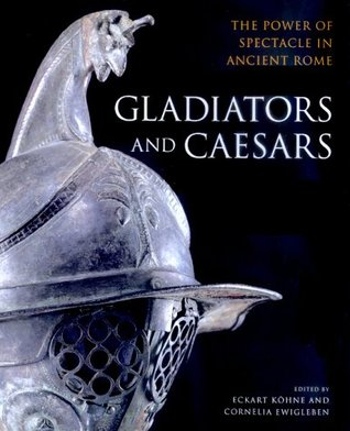 Gladiators and Caesars: The Power of Spectacle in Ancient Rome