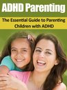 ADHD Parenting: The Essential Guide to Parenting Children with ADHD