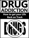 Drug Addiction: How to get your Life Back on Track (Drugs)