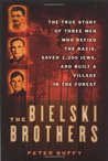 The Bielski Brothers: The True Story of Three Men Who Defied the Nazis, Saved 1,200 Jews and Built a Village in the Forest