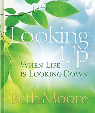 Looking Up When Life Is Looking Down by Beth Moore