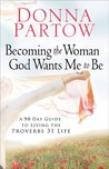 Becoming the Woman God Wants Me to Be: A 90-Day Guide to Living the Proverbs 31 Life