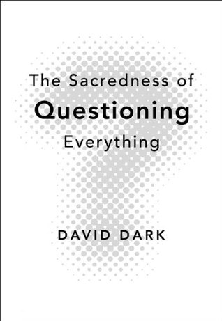 The Sacredness of Questioning Everything by David Dark