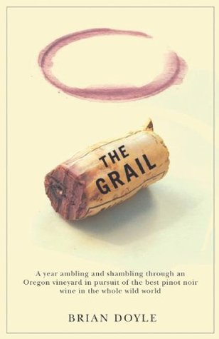 The Grail: A Year Ambling & Shambling Through an Oregon Vineyard in Pursuit of the Best Pinot Noir Wine in the Whole Wild World