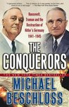 The Conquerors: Roosevelt, Truman & the Destruction of Hitler's Germany 1941-45