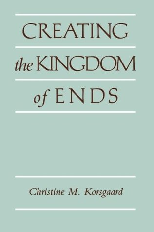 Creating the Kingdom of Ends by Christine M. Korsgaard