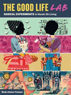 Good Life Lab: Radical Experiments in Hands-On Living