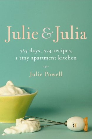 Julie and Julia : 365 Days, 524 Recipes, 1 Tiny Apartment Kitchen