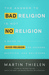 The Answer to Bad Religion Is Not No Religion: A Guide to Good Religion for Seekers, Skeptics, and Believers