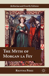 The Myth of Morgan la Fey by Kristina Perez