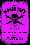 Miss Massacre's Guide to Murder and Vengeance by Michael Paul Gonzalez