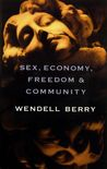 Sex, Economy, Freedom, and Community by Wendell Berry