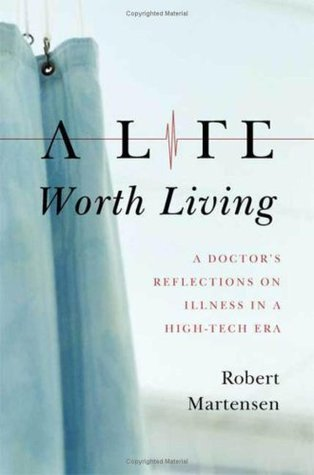 A Life Worth Living: A Doctor's Reflections on Illness in a High-Tech Era