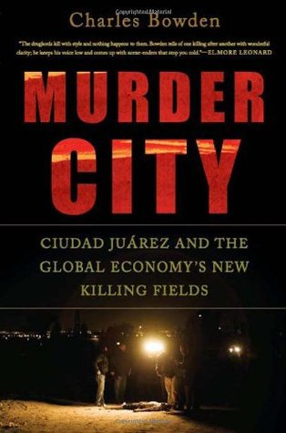 Murder City: Ciudad Juárez and the Global Economy's New Killing Fields