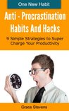 Anti-Procrastination Habits and Hacks - 9 Simple Strategies to Supercharge Your Productivity And Get Results (One New Habit Series)