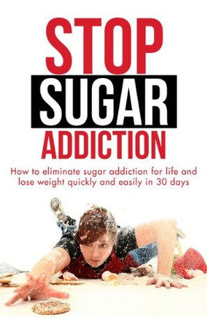 Stop Sugar Addiction - How To Eliminate Sugar Addiction For Life And Lose Weight Quickly And Easily In 30 Days (Sugar Addiction, Sugar Addiction Solution, ... Loss, Fast Weight Loss, How To Lose Weight)
