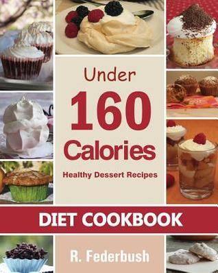Diet Cookbook: Healthy Dessert Recipes Under 160 Calories: Naturally, Delicious Desserts That No One Will Believe They Are Low Fat & Healthy