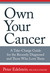 Own Your Cancer: A Take-Charge Guide for the Recently Diagnosed and Those Who Love Them