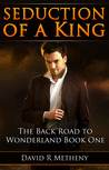 Seduction of a King: The Back Road to Wonderland: Book One