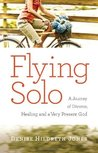 Flying Solo: A Journey of Divorce, Healing and A Very Present God