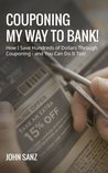 Couponing My Way To Bank! How I Save Hundreds of Dollars Through Couponing - and You Can Do It Too!