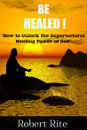 Be healed - How to Unlock the Supernatural Healing Power of God by Robert Rite