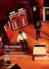 The Interface: IBM and the Transformation of Corporate Design, 1945�1976
