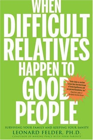 When Difficult Relatives Happen to Good People: Surviving Your Family and Keeping Your Sanity