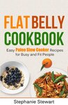 Flat Belly Cookbook: Easy Paleo Slow Cooker Recipes for Busy and Fit People