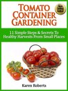 "Tomato Container Gardening - ""11 Simple Steps & Secrets To Healthy Harvests From Small Spaces"""