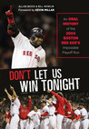 Don't Let Us Win Tonight: An Oral History of the 2004 Boston Red Sox's Impossible Playoff Run